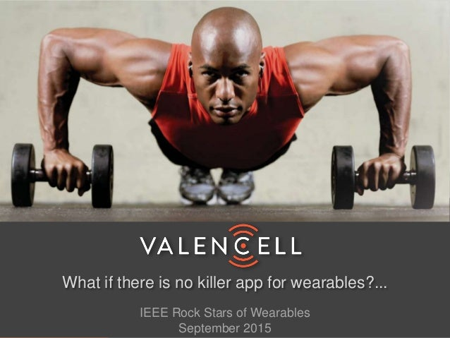 ©2015 Valencell, Inc. 1 What if there is no killer app for wearables?... IEEE Rock Stars of Wearables September 2015