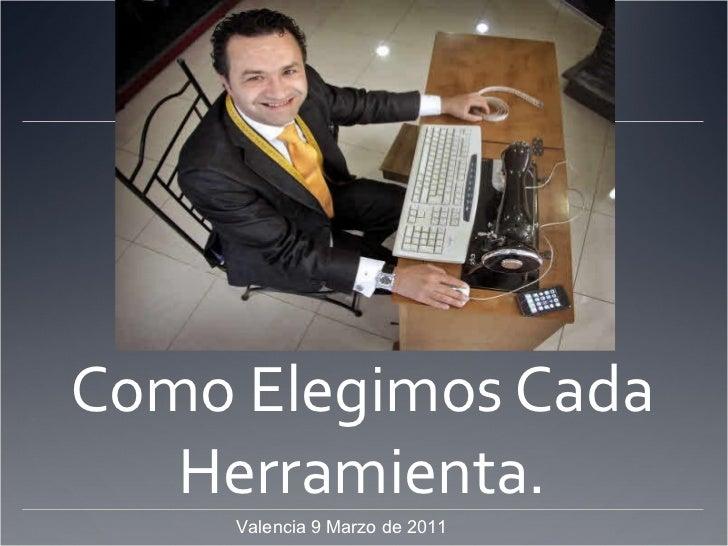 Como Elegimos Cada Herramienta. Valencia 9 Marzo de 2011