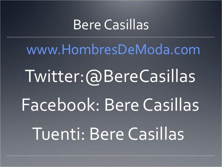 Bere Casillas <ul><li>   www.HombresDeModa.com </li></ul><ul><li>Twitter:@BereCasillas </li></ul><ul><li>Facebook: Bere Ca...