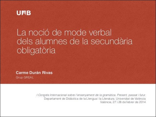 La noció de mode verbal dels alumnes de la secundària obligatòria Carme Durán Rivas Grup GREAL  I Congrés Internacional so...