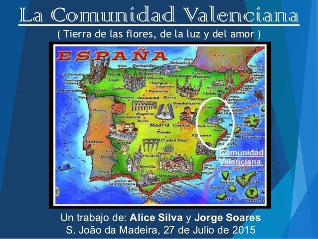 La Comunidad Valenciana ( Tierra de las flores, de la luz y del amor ) , Un trabajo de: Alice Silva y Jorge Soares S. João...