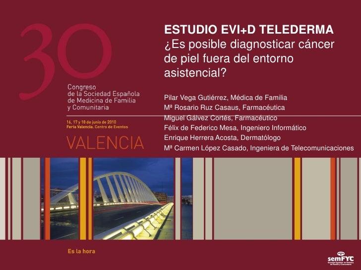 ESTUDIO EVI+D TELEDERMA ¿Es posible diagnosticar cáncer de piel fuera del entorno asistencial? Pilar Vega Gutiérrez, Médic...