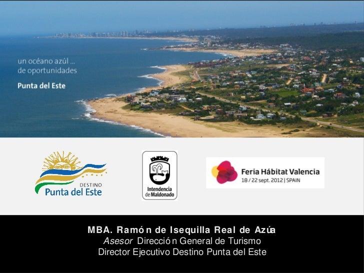 Punta del EsteMBA. Ramó n de Isequilla Real de Azúa  Asesor Direcció n General de Turismo Director Ejecutivo Destino Punta...