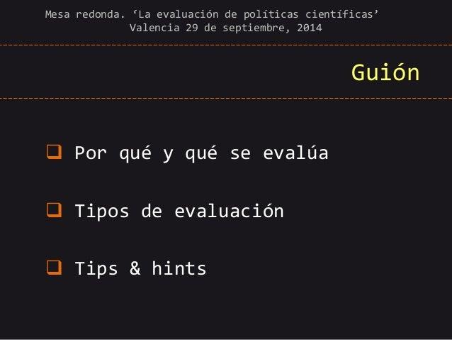 Guión   Por qué y qué se evalúa   Tipos de evaluación   Tips & hints  Mesa redonda. 'La evaluación de políticas científ...