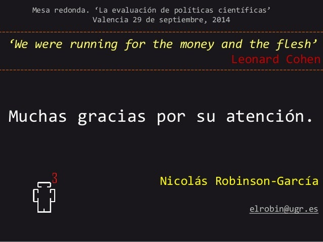 'We were running for the money and the flesh' Leonard Cohen  Muchas gracias por su atención.  Mesa redonda. 'La evaluación...