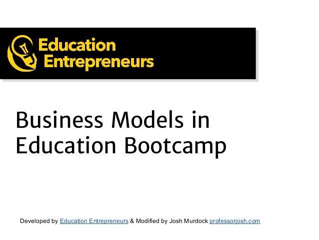 Business Models in Education Bootcamp Developed by Education Entrepreneurs & Modified by Josh Murdock professorjosh.com