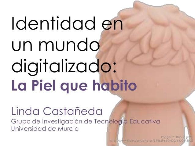 Identidad en un mundo digitalizado: La Piel que habito Linda Castañeda Grupo de Investigación de Tecnología Educativa Univ...