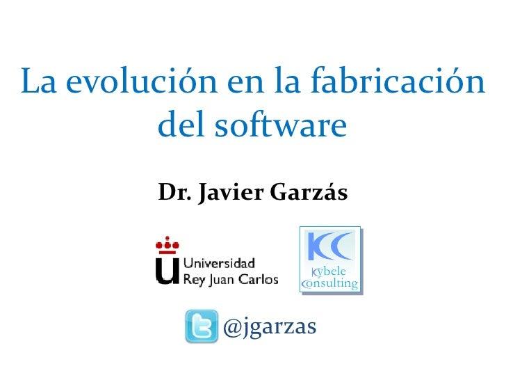 La evolución en la fabricación del software<br />Dr. Javier Garzás<br /> @jgarzas<br />