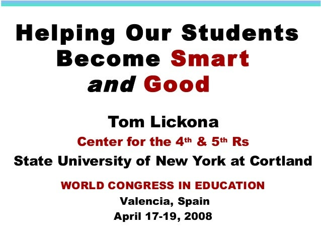 Helping Our Students Become Smart and Good Tom Lickona Center for the 4th & 5th Rs State University of New York at Cortlan...