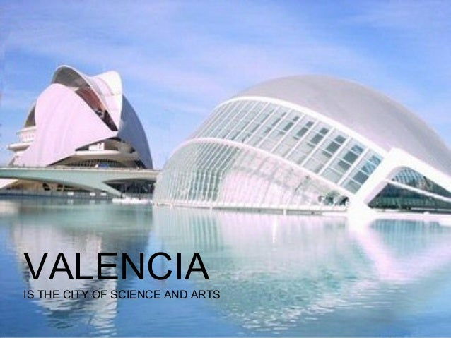VALENCIA  IS THE CITY OF SCIENCE AND ARTS