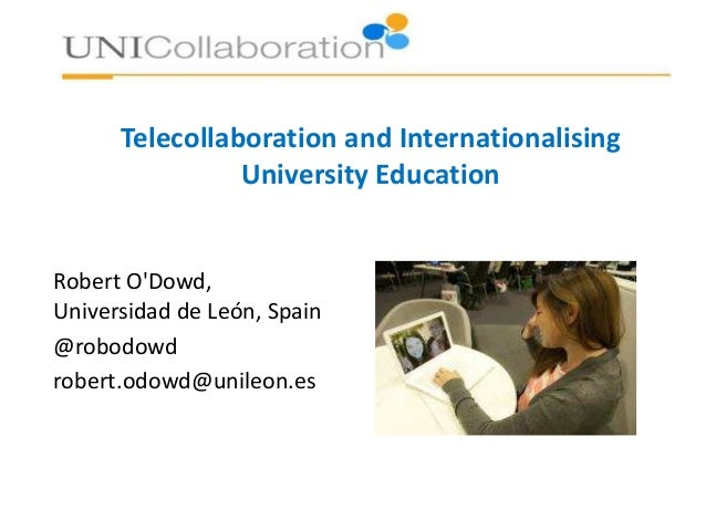 Telecollaboration and Internationalising University Education Robert O'Dowd, Universidad de León, Spain @robodowd robert.o...