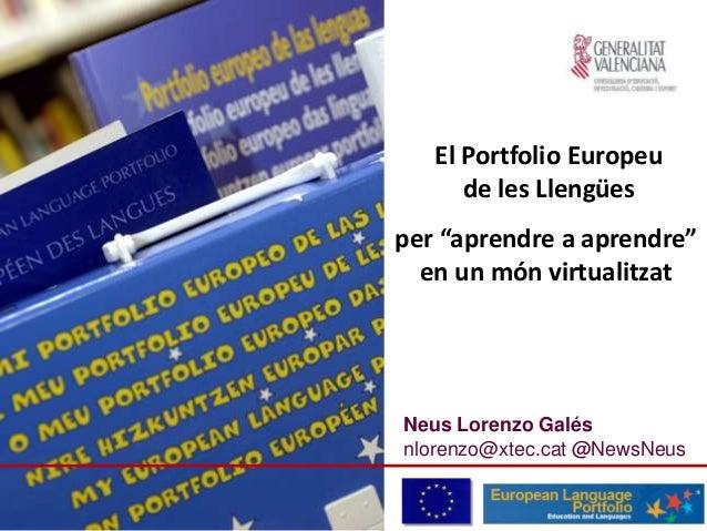 """Neus Lorenzo Galés nlorenzo@xtec.cat @NewsNeus El Portfolio Europeu de les Llengües per """"aprendre a aprendre"""" en un món vi..."""