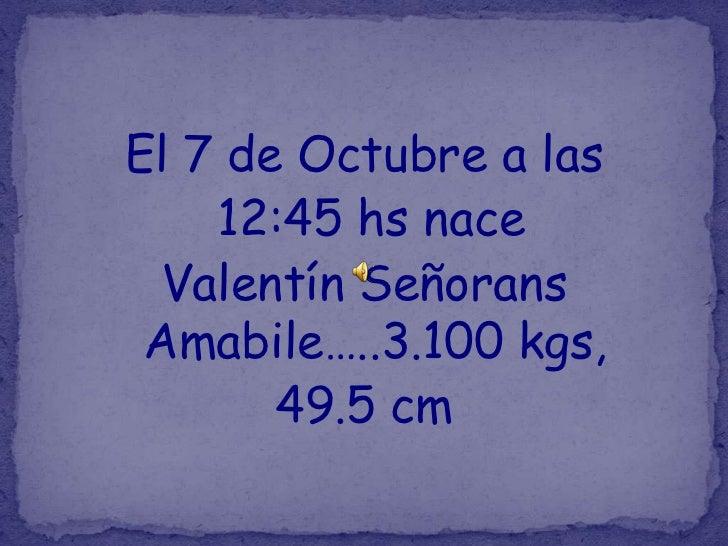 El 7 de Octubre a las    12:45 hs nace Valentín Señorans Amabile…..3.100 kgs,       49.5 cm