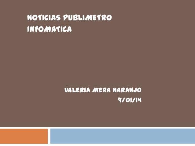 NOTICIAS PUBLIMETRO INFOMATICA  Valeria Mera Naranjo 9/01/14