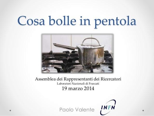 Cosa bolle in pentola Paolo Valente Assemblea dei Rappresentanti dei Ricercatori Laboratori Nazionali di Frascati 19 marzo...