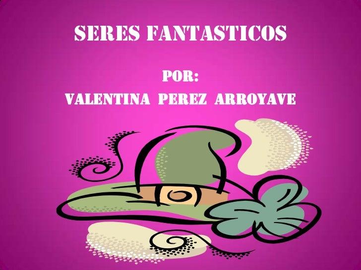 SERES FANTASTICOS<br />Por:<br />Valentina  perez  arroyave<br />