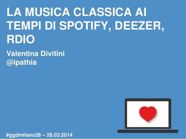 LA MUSICA CLASSICA AI TEMPI DI SPOTIFY, DEEZER, RDIO Valentina Divitini @ipathia #ggdmilano29 – 28.03.2014