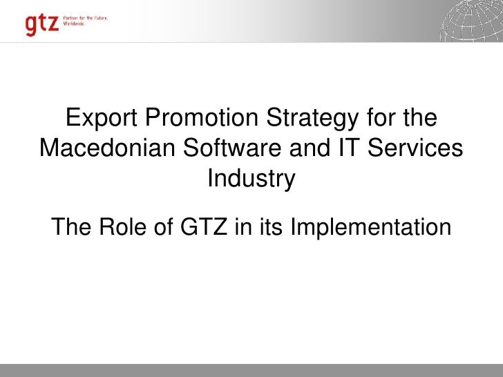 Export Promotion Strategy for the Macedonian Software and IT Services              Industry The Role of GTZ in its Impleme...