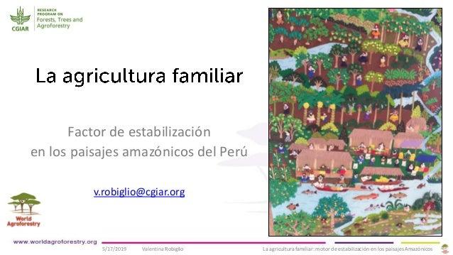 5/17/2019 Valentina Robiglio La agricultura familiar: motor de estabilización en los paisajes Amazónicos Factor de estabil...