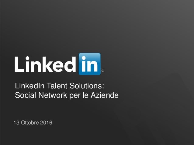 LinkedIn Talent Solutions: Social Network per le Aziende 13 Ottobre 2016