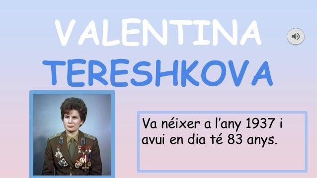 VALENTINA TERESHKOVA Va néixer a l'any 1937 i avui en dia té 83 anys.