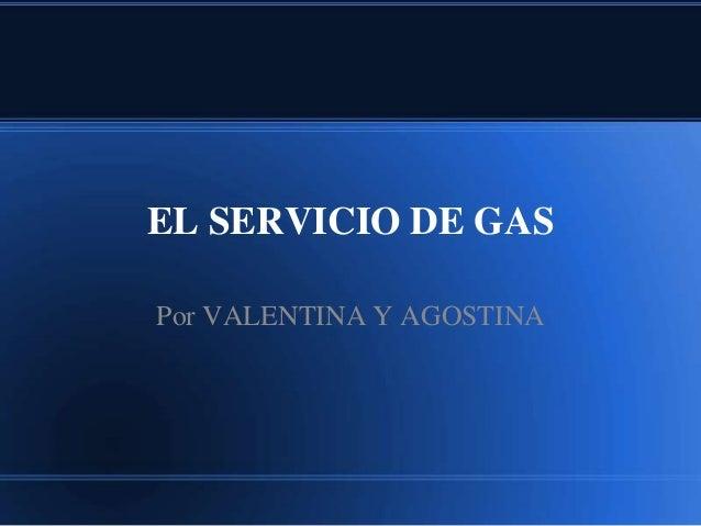 EL SERVICIO DE GAS  Por VALENTINA Y AGOSTINA