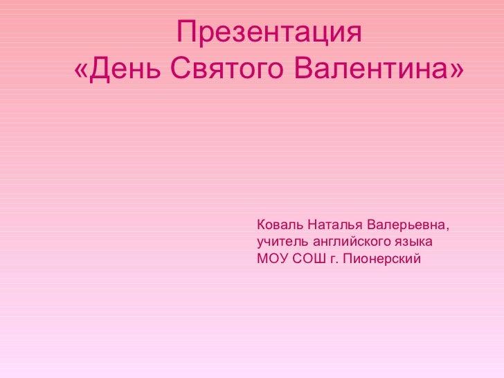 Презентация  «День Святого Валентина»  Коваль Наталья Валерьевна, учитель английского языка МОУ СОШ г. Пионерский