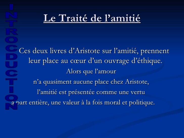 Le Traité de l'amitié <ul><li>Ces deux livres d'Aristote sur l'amitié, prennent leur place au cœur d'un ouvrage d'éthique....