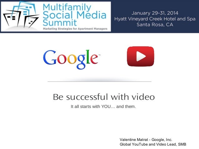 Be successful with video It all starts with YOU… and them.  Valentine Matrat - Google, Inc. Global YouTube and Video Lead,...
