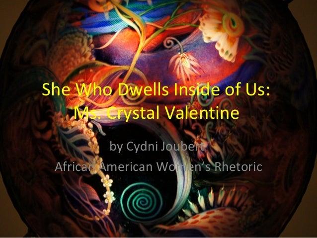 She Who Dwells Inside of Us:Ms. Crystal Valentineby Cydni JoubertAfrican American Women's Rhetoric