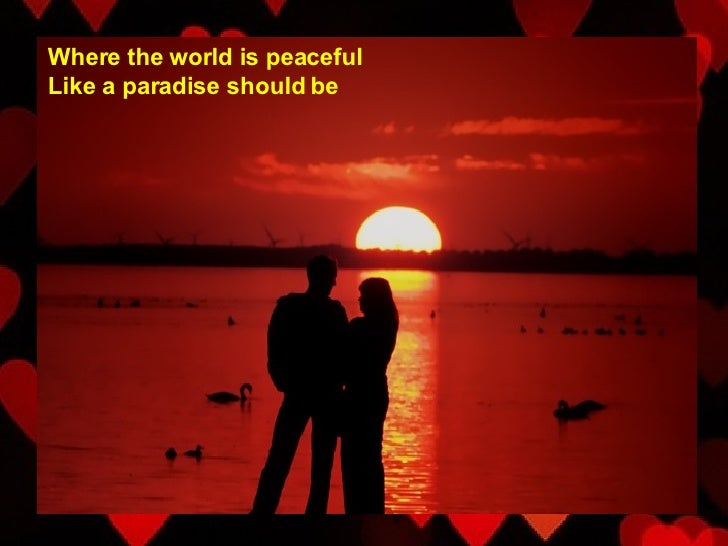 Where the world is peaceful Like a paradise should be
