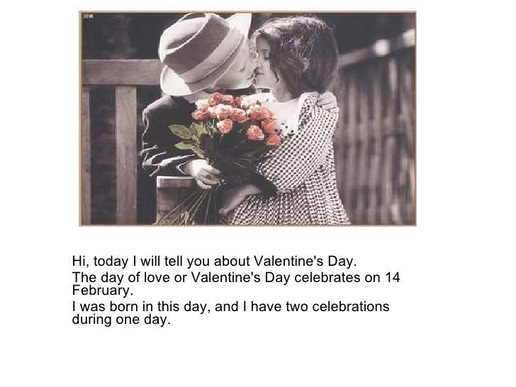 Hi, today I will tell you about Valentine's Day.  The day of love or Valentine's Day celebrates on 14 February.  I was bor...