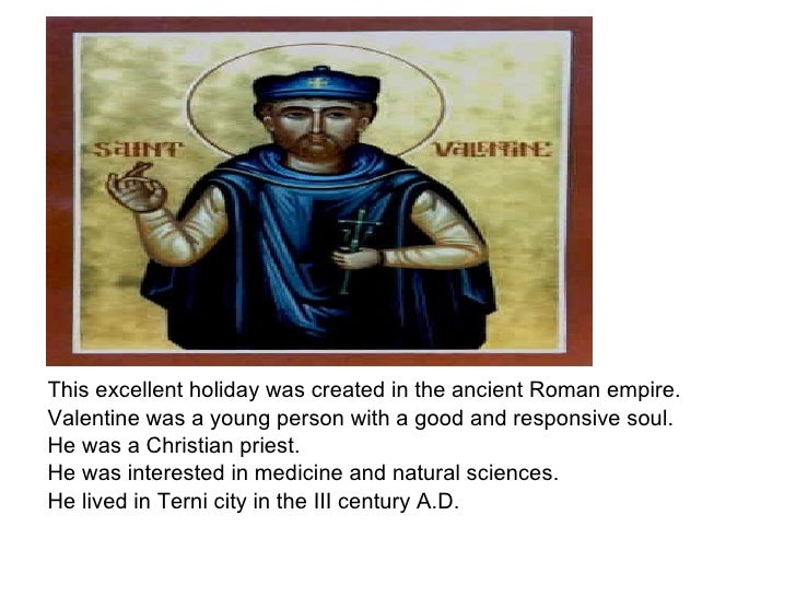 <ul><li>This excellent holiday was created in the ancient Roman empire.  </li></ul><ul><li>Valentinewas a young person wi...