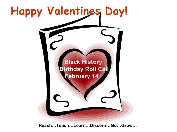 Happy Valentines Day! Black History Birthday Roll Call February 14 th Reach…Teach…Learn…Discern…Go…Grow…