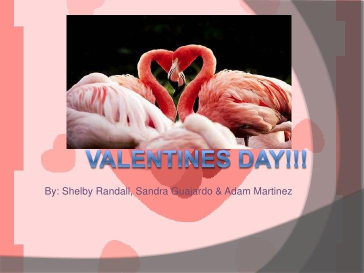By: Shelby Randall, Sandra Guajardo & Adam Martinez <br />Valentines day!!!<br />