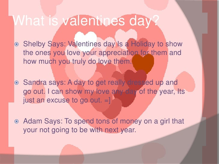 What is valentines day?<br />Shelby Says: Valentines day Is a Holiday to show the ones you love your appreciation for them...