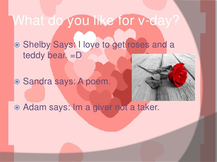 What do you like for v-day?<br />Shelby Says: I love to get roses and a teddy bear. =D<br />Sandra says: A poem. <br />Ada...