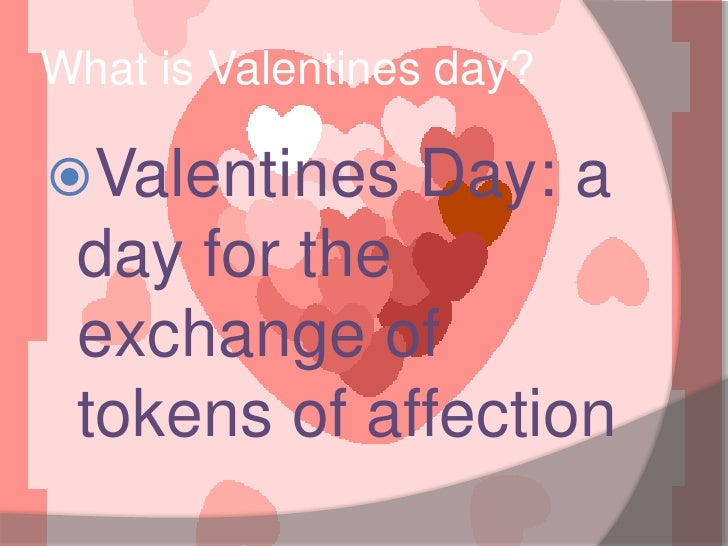 What is Valentines day?<br />Valentines Day: a day for the exchange of tokens of affection<br />