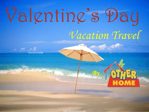 Valentine's Day          Vacation Travel                             By      www.theotherhome.com