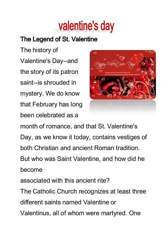 The Legend of St. Valentine The history of Valentine's Day--and the story of its patron saint--is shrouded in mystery. We ...