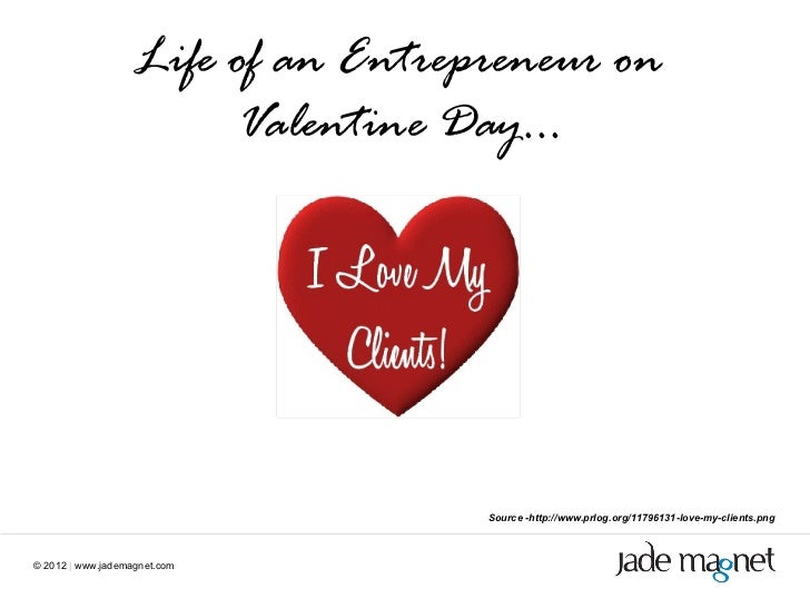 ©  2012  |  www.jademagnet.com Source -http://www.prlog.org/11796131-love-my-clients.png Life of an Entrepreneur on Valent...