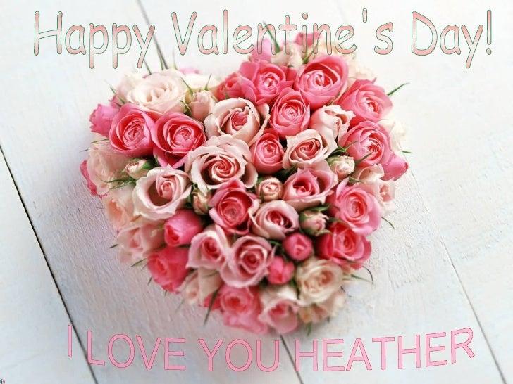 Happy Valentine's Day! I LOVE YOU HEATHER