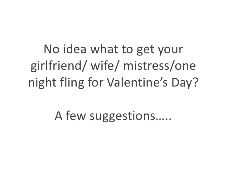 No idea what to get your girlfriend/ wife/ mistress/one night fling for Valentine's Day?A few suggestions….. <br />