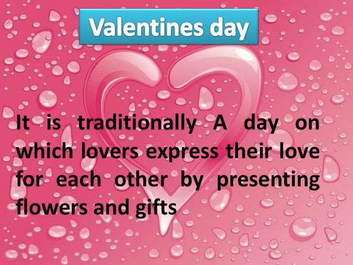 It is traditionally A day onwhich lovers express their lovefor each other by presentingflowers and gifts