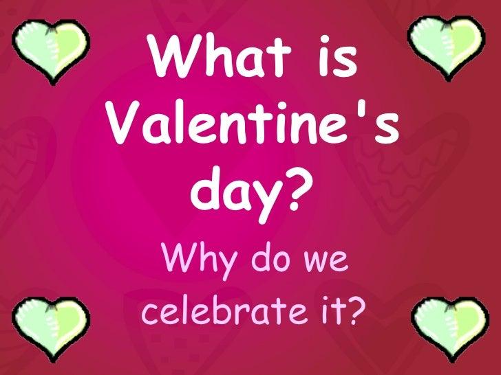 What isValentines   day?  Why do we celebrate it?