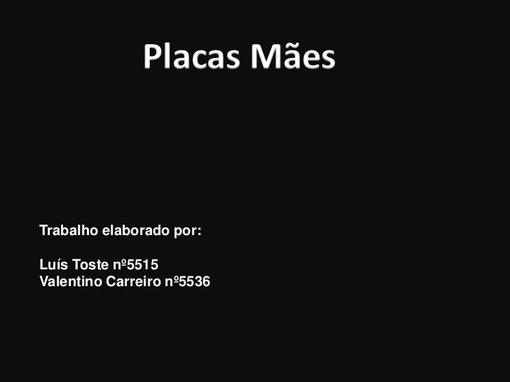 Placas MãesTrabalho elaborado por:Luís Toste nº5515Valentino Carreiro nº5536