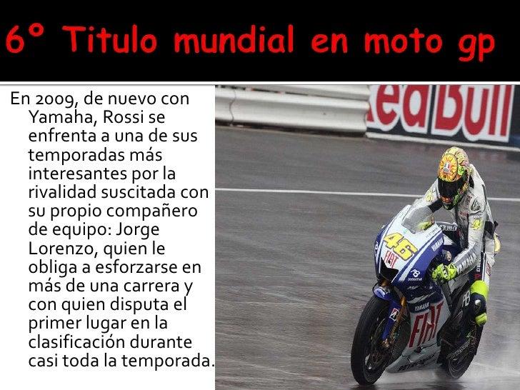 6º Titulo mundial en moto gp<br />En 2009, de nuevo con Yamaha, Rossi se enfrenta a una de sus temporadas más interesantes...