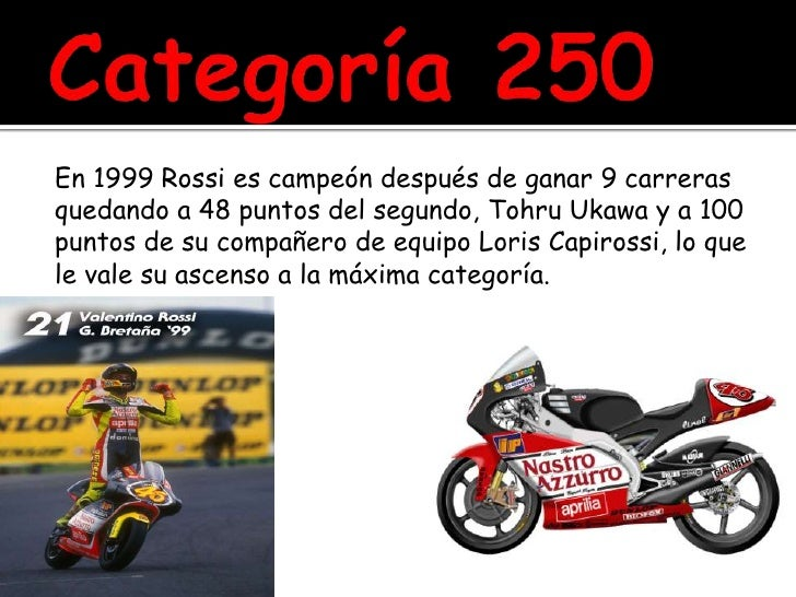 Categoría 250<br />En 1999 Rossi es campeón después de ganar 9 carreras<br />quedando a 48 puntos del segundo, TohruUkawa ...