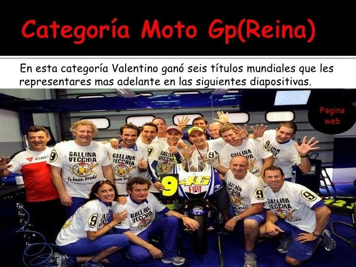 Categoría Moto Gp(Reina)<br />    En esta categoría Valentino ganó seis títulos mundiales que les representares mas adelan...