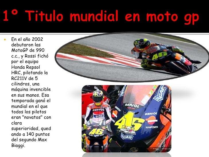 1º Titulo mundial en moto gp<br />En el año 2002 debutaron las MotoGP de 990 c.c., y Rossi fichó por el equipo Honda Repso...